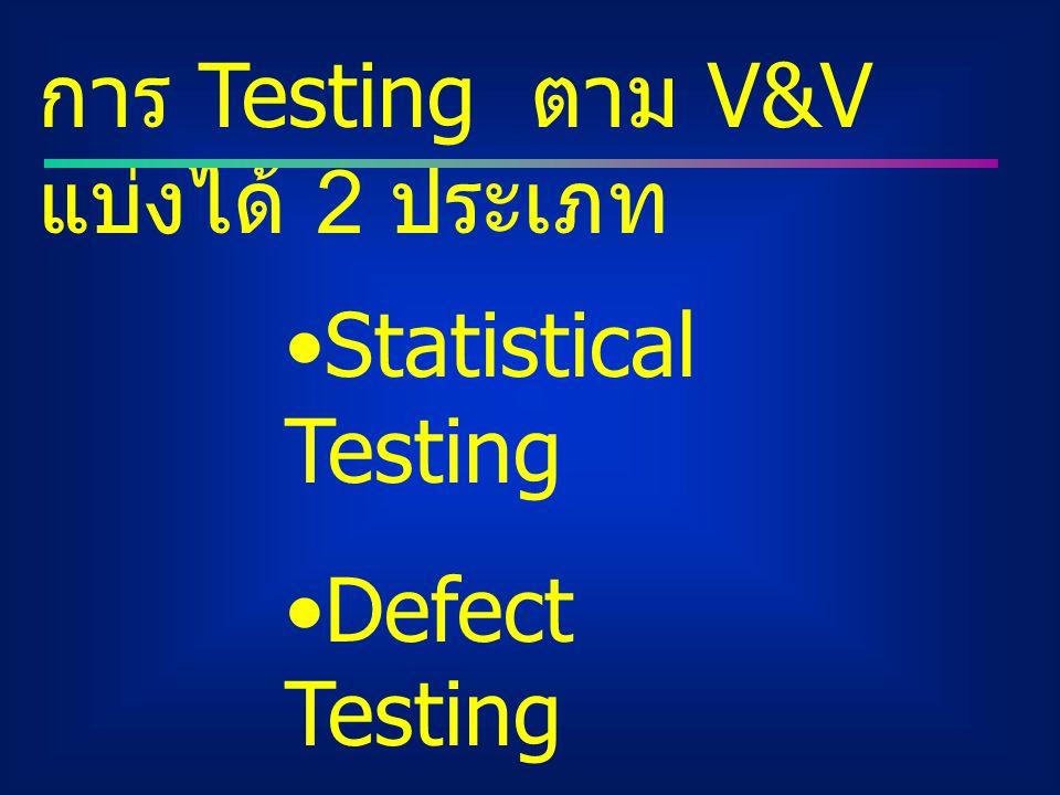 การ Testing ตาม V&V แบ่งได้ 2 ประเภท Statistical Testing Defect Testing