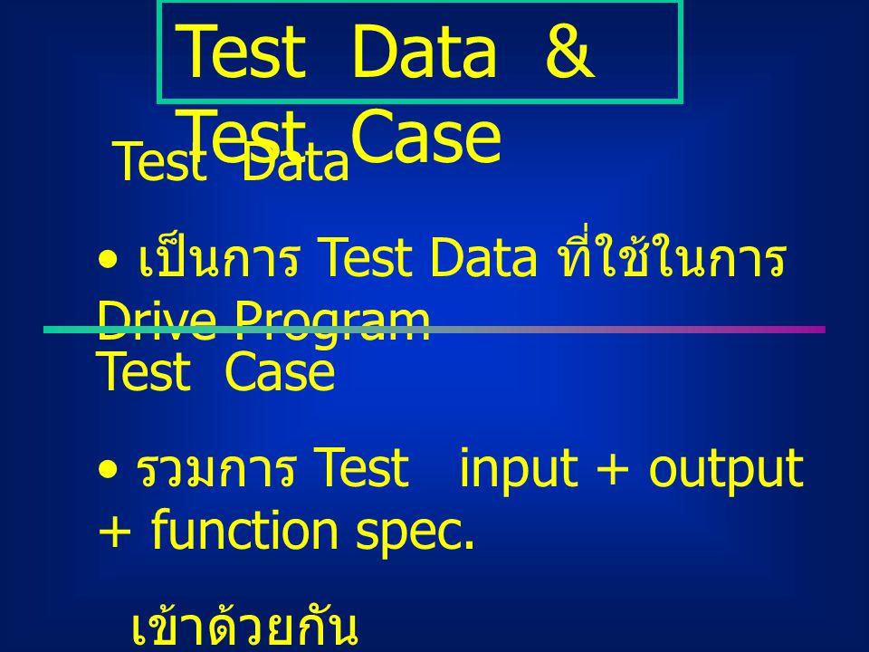 Test Data เป็นการ Test Data ที่ใช้ในการ Drive Program Test Data & Test Case Test Case รวมการ Test input + output + function spec. เข้าด้วยกัน