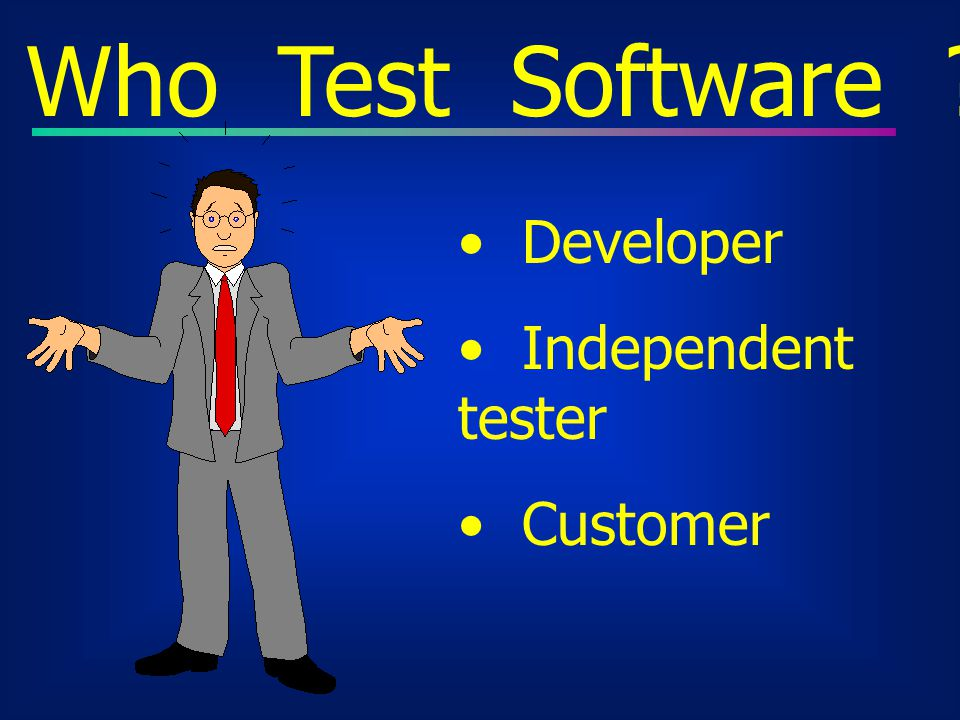 Who Test Software ? Developer Independent tester Customer