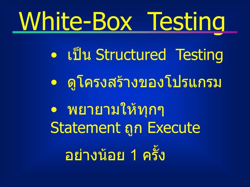 White-Box Testing เป็น Structured Testing ดูโครงสร้างของโปรแกรม พยายามให้ทุกๆ Statement ถูก Execute อย่างน้อย 1 ครั้ง