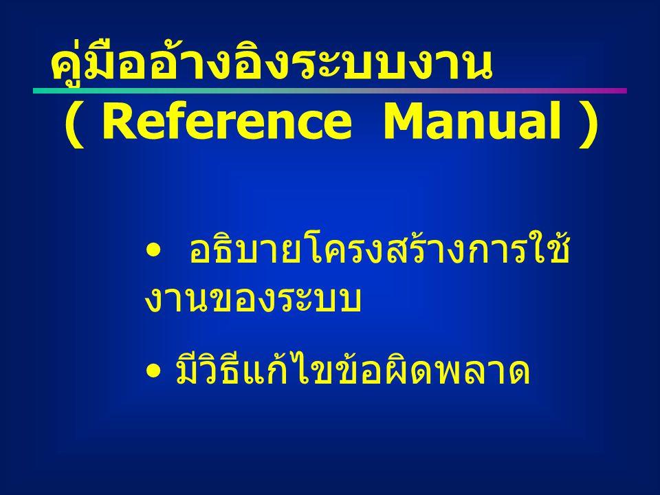 คู่มืออ้างอิงระบบงาน ( Reference Manual ) อธิบายโครงสร้างการใช้ งานของระบบ มีวิธีแก้ไขข้อผิดพลาด