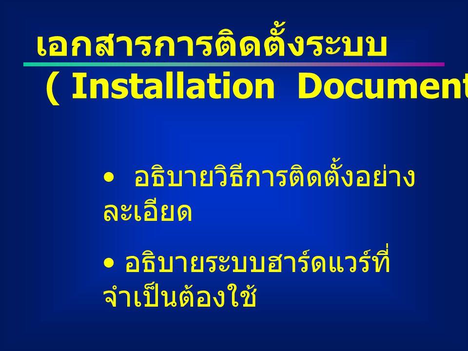 เอกสารการติดตั้งระบบ ( Installation Document ) อธิบายวิธีการติดตั้งอย่าง ละเอียด อธิบายระบบฮาร์ดแวร์ที่ จำเป็นต้องใช้