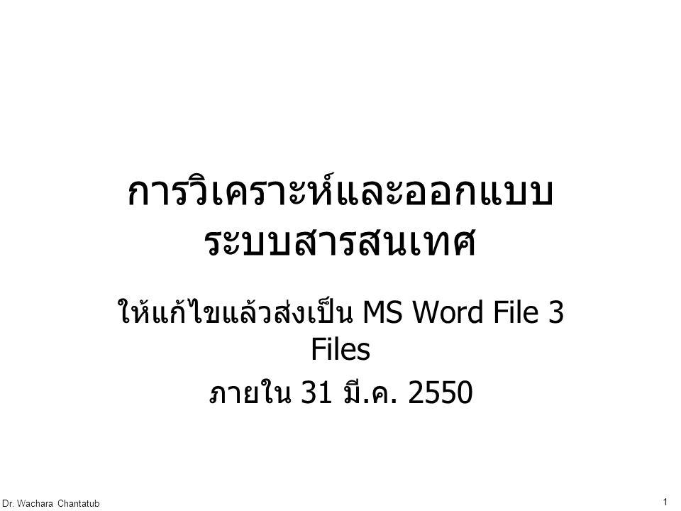Dr. Wachara Chantatub 1 การวิเคราะห์และออกแบบ ระบบสารสนเทศ ให้แก้ไขแล้วส่งเป็น MS Word File 3 Files ภายใน 31 มี. ค. 2550