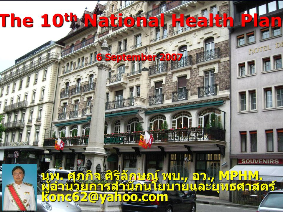 The 10 th National Health Plan นพ. ศุภกิจ ศิริลักษณ์ พบ., อว., MPHM. ผู้อำนวยการสำนักนโยบายและยุทธศาสตร์konc62@yahoo.com 6 September 2007