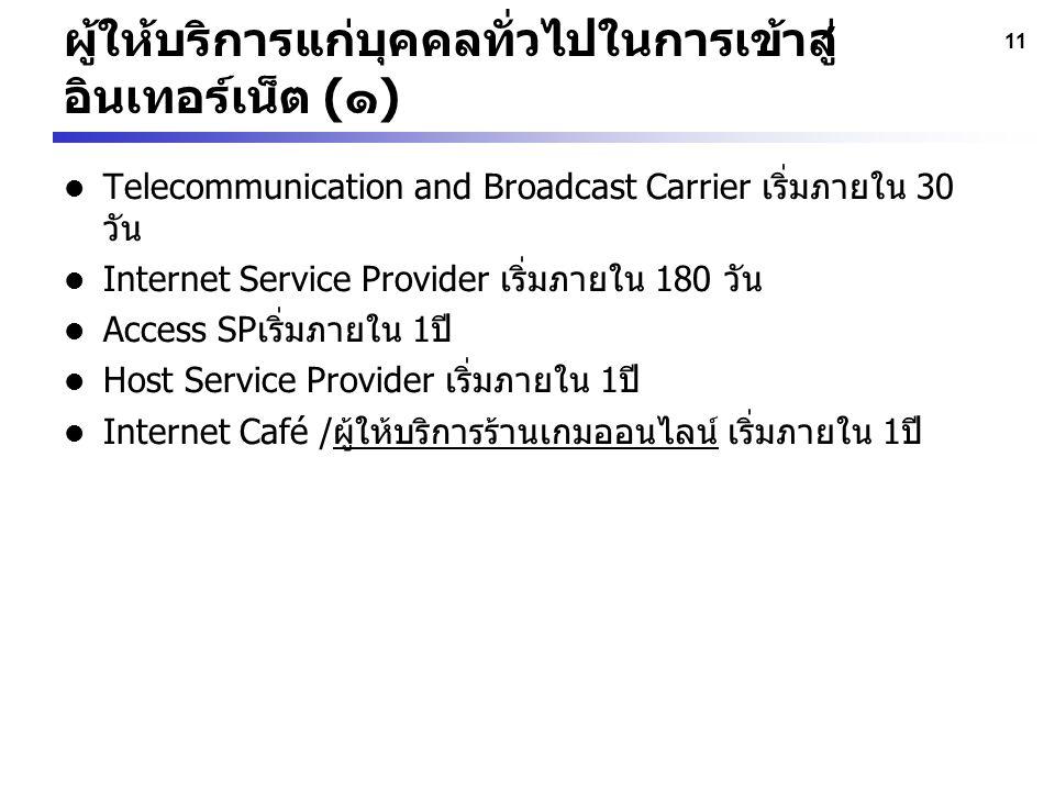 11 ผู้ให้บริการแก่บุคคลทั่วไปในการเข้าสู่ อินเทอร์เน็ต (๑) Telecommunication and Broadcast Carrier เริ่มภายใน 30 วัน Internet Service Provider เริ่มภา