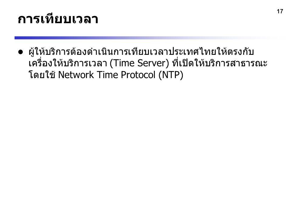 17 การเทียบเวลา ผู้ให้บริการต้องดำเนินการเทียบเวลาประเทศไทยให้ตรงกับ เครื่องให้บริการเวลา (Time Server) ที่เปิดให้บริการสาธารณะ โดยใช้ Network Time Pr