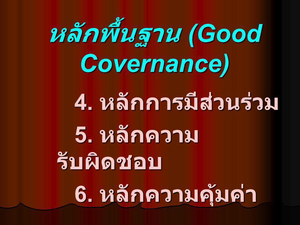 หลักพื้นฐาน (Good Covernance) 4. หลักการมีส่วนร่วม 5. หลักความ รับผิดชอบ 6. หลักความคุ้มค่า