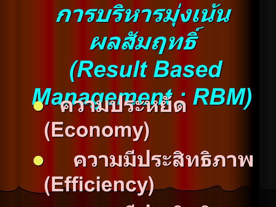 การบริหารมุ่งเน้น ผลสัมฤทธิ์ (Result Based Management : RBM) ความประหยัด (Economy) ความประหยัด (Economy) ความมีประสิทธิภาพ (Efficiency) ความมีประสิทธิ