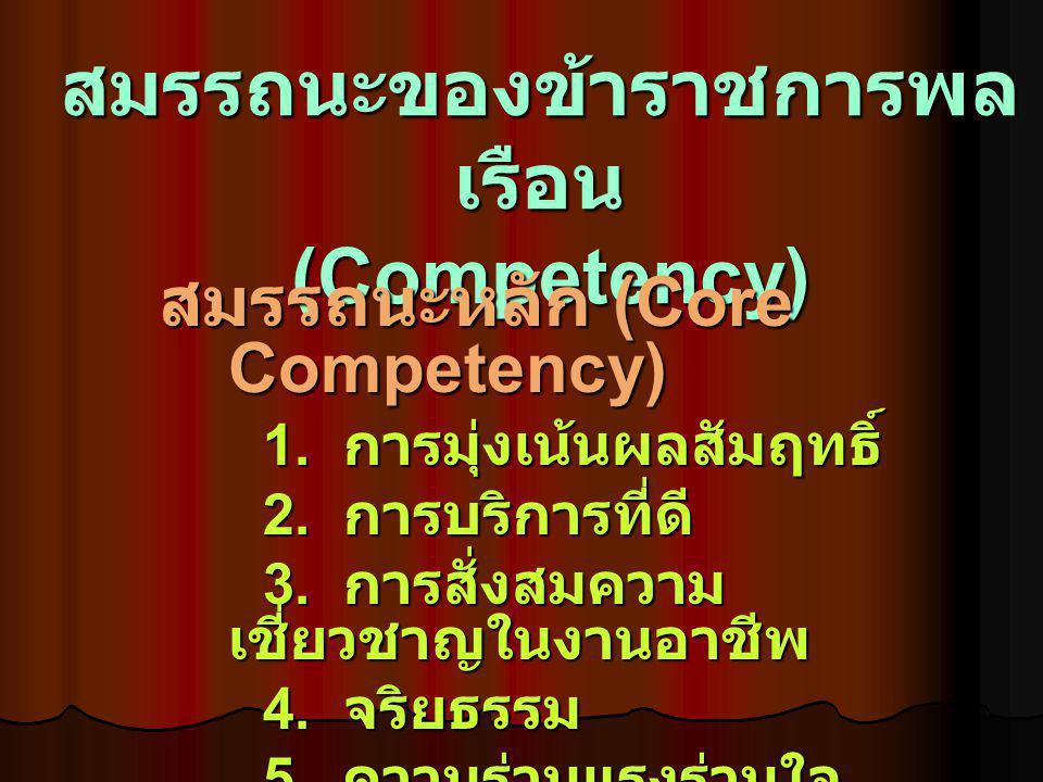สมรรถนะของข้าราชการพล เรือน (Competency) สมรรถนะหลัก (Core Competency) 1. การมุ่งเน้นผลสัมฤทธิ์ 2. การบริการที่ดี 3. การสั่งสมความ เชี่ยวชาญในงานอาชีพ