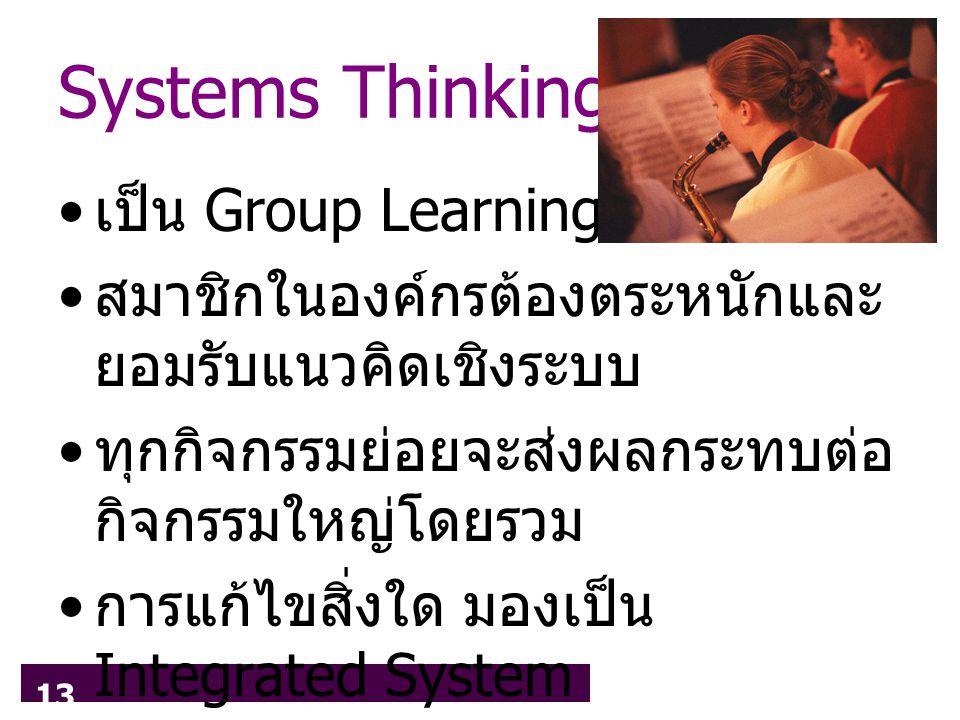 13 Systems Thinking เป็น Group Learning สมาชิกในองค์กรต้องตระหนักและ ยอมรับแนวคิดเชิงระบบ ทุกกิจกรรมย่อยจะส่งผลกระทบต่อ กิจกรรมใหญ่โดยรวม การแก้ไขสิ่งใด มองเป็น Integrated System