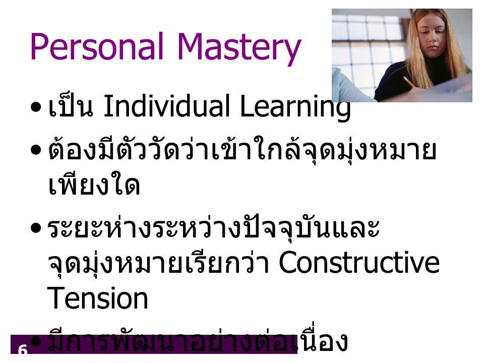 6 Personal Mastery เป็น Individual Learning ต้องมีตัววัดว่าเข้าใกล้จุดมุ่งหมาย เพียงใด ระยะห่างระหว่างปัจจุบันและ จุดมุ่งหมายเรียกว่า Constructive Tension มีการพัฒนาอย่างต่อเนื่อง (Generative Learning)