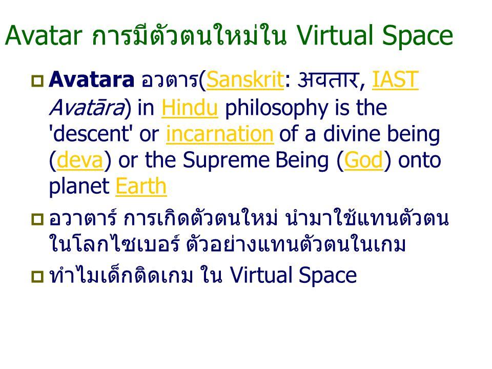 Avatar การมีตัวตนใหม่ใน Virtual Space  Avatara อวตาร(Sanskrit: अवतार, IAST Avatāra) in Hindu philosophy is the descent or incarnation of a divine being (deva) or the Supreme Being (God) onto planet EarthSanskritIASTHinduincarnationdevaGodEarth  อวาตาร์ การเกิดตัวตนใหม่ นำมาใช้แทนตัวตน ในโลกไซเบอร์ ตัวอย่างแทนตัวตนในเกม  ทำไมเด็กติดเกม ใน Virtual Space