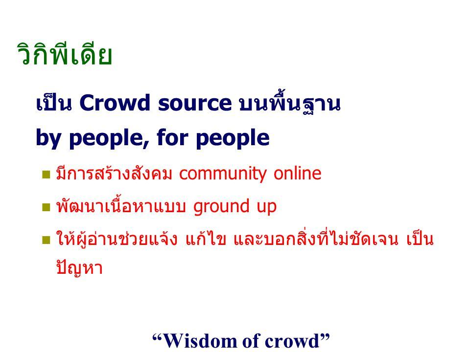 วิกิพีเดีย เป็น Crowd source บนพื้นฐาน by people, for people มีการสร้างสังคม community online พัฒนาเนื้อหาแบบ ground up ให้ผู้อ่านช่วยแจ้ง แก้ไข และบอกสิ่งที่ไม่ชัดเจน เป็น ปัญหา Wisdom of crowd