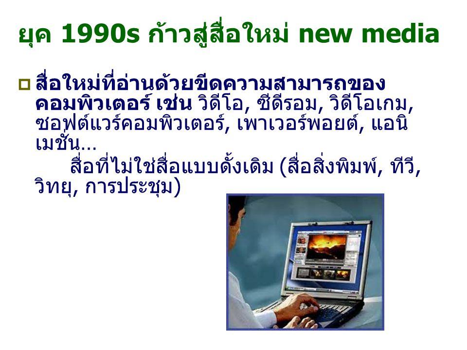 ยุค 1990s ก้าวสู่สื่อใหม่ new media  สื่อใหม่ที่อ่านด้วยขีดความสามารถของ คอมพิวเตอร์ เช่น วิดีโอ, ซีดีรอม, วิดีโอเกม, ซอฟต์แวร์คอมพิวเตอร์, เพาเวอร์พอยต์, แอนิ เมชั่น… สื่อที่ไม่ใช่สื่อแบบดั้งเดิม (สื่อสิ่งพิมพ์, ทีวี, วิทยุ, การประชุม) 