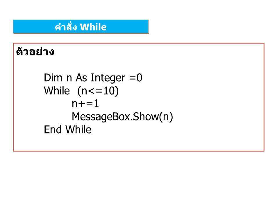 คำสั่ง While ตัวอย่าง Dim n As Integer =0 While (n<=10) n+=1 MessageBox.Show(n) End While