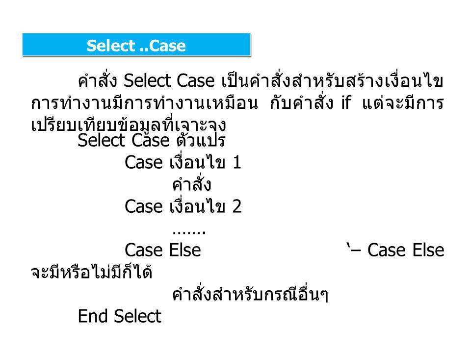 Select..Case คำสั่ง Select Case เป็นคำสั่งสำหรับสร้างเงื่อนไข การทำงานมีการทำงานเหมือน กับคำสั่ง if แต่จะมีการ เปรียบเทียบข้อมูลที่เจาะจง Select Case ตัวแปร Case เงื่อนไข 1 คำสั่ง Case เงื่อนไข 2 …….