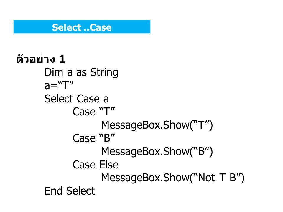 Select..Case ตัวอย่าง 2 Dim a as String a= T Select Case a Case T , Z , X MessageBox.Show( T Z X ) Case B MessageBox.Show( B ) Case Else MessageBox.Show( Not T Z X B ) End Select