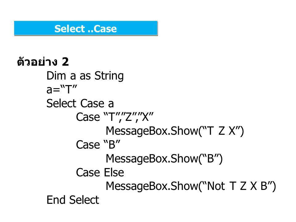 Select..Case ตัวอย่าง 3 Dim a as Integer a=70 Select Case a Case Is >=80 MessageBox.Show( A ) Case Is >=70 MessageBox.Show( B ) Case Else MessageBox.Show( F ) End Select