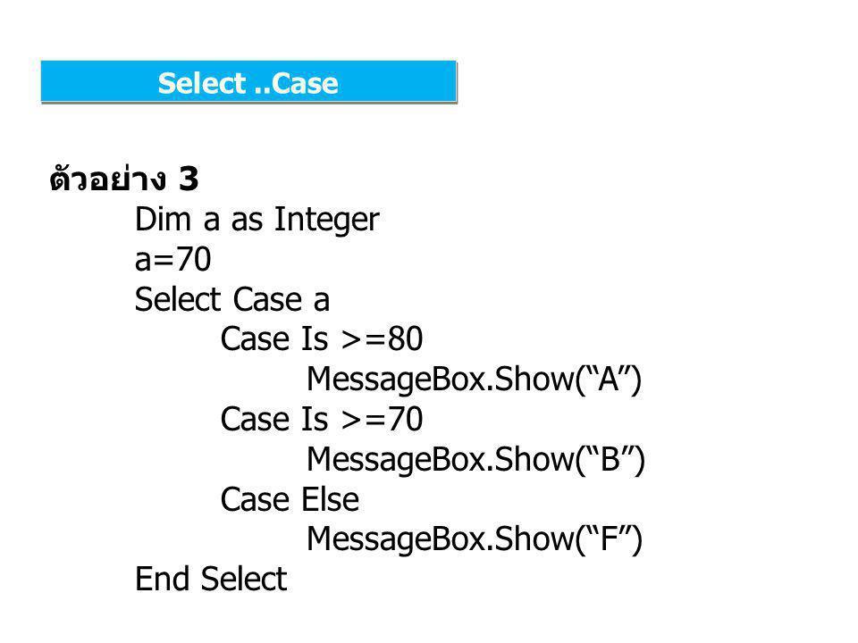 Select..Case ตัวอย่าง 3 Dim a as Integer a=12 Select Case a Case 0 To 2 MessageBox.Show( วัยทารก ) Case 3 To 12 MessageBox.Show( วัยเด็ก ) Case Else MessageBox.Show( วัยรุ่น ) End Select