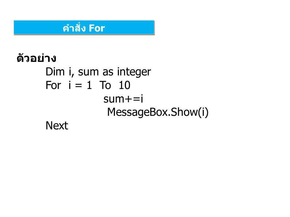 คำสั่ง For ตัวอย่าง Dim i, sum as integer For i = 1 To 10 sum+=i MessageBox.Show(i) Next