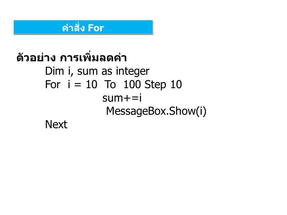 คำสั่ง For ตัวอย่าง การเพิ่มลดค่า Dim i, sum as integer For i = 10 To 100 Step 10 sum+=i MessageBox.Show(i) Next