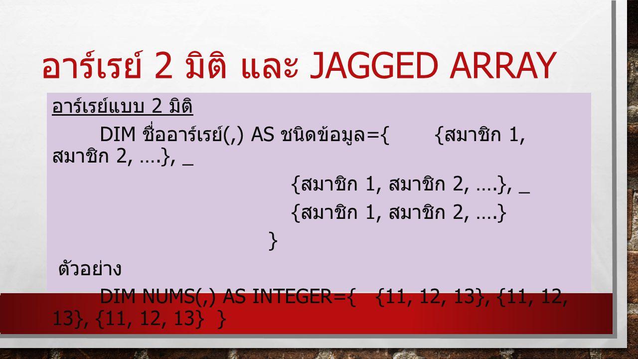 อาร์เรย์ 2 มิติ และ JAGGED ARRAY อาร์เรย์แบบ 2 มิติ DIM ชื่ออาร์เรย์ (,) AS ชนิดข้อมูล ={{ สมาชิก 1, สมาชิก 2, ….}, _ { สมาชิก 1, สมาชิก 2, ….}, _ { สมาชิก 1, สมาชิก 2, ….} } ตัวอย่าง DIM NUMS(,) AS INTEGER={ {11, 12, 13}, {11, 12, 13}, {11, 12, 13} }