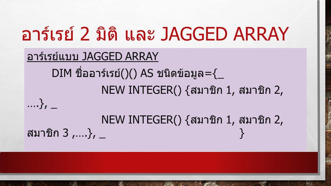อาร์เรย์ 2 มิติ และ JAGGED ARRAY อาร์เรย์แบบ JAGGED ARRAY DIM ชื่ออาร์เรย์ ()() AS ชนิดข้อมูล ={_ NEW INTEGER() { สมาชิก 1, สมาชิก 2, ….}, _ NEW INTEGER() { สมาชิก 1, สมาชิก 2, สมาชิก 3,….}, _ }
