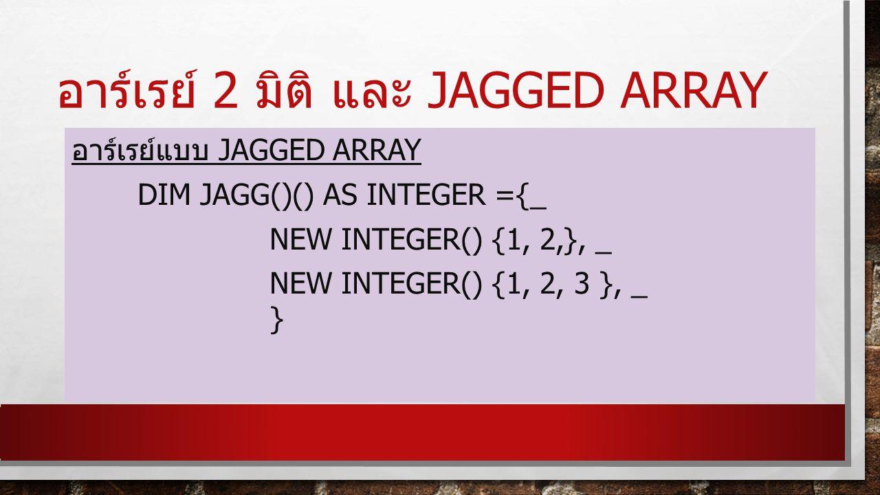 อาร์เรย์ 2 มิติ และ JAGGED ARRAY อาร์เรย์แบบ JAGGED ARRAY DIM JAGG()() AS INTEGER ={_ NEW INTEGER() {1, 2,}, _ NEW INTEGER() {1, 2, 3 }, _ }