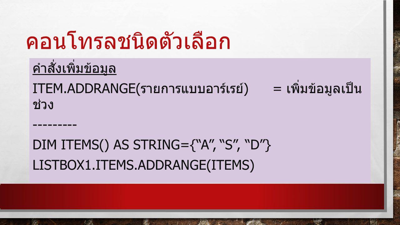 คอนโทรลชนิดตัวเลือก คำสั่งเพิ่มข้อมูล ITEM.ADDRANGE( รายการแบบอาร์เรย์ ) = เพิ่มข้อมูลเป็น ช่วง --------- DIM ITEMS() AS STRING={ A , S , D } LISTBOX1.ITEMS.ADDRANGE(ITEMS)