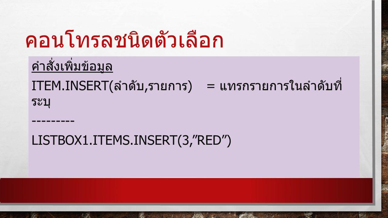 คอนโทรลชนิดตัวเลือก คำสั่งเพิ่มข้อมูล ITEM.INSERT( ลำดับ, รายการ ) = แทรกรายการในลำดับที่ ระบุ --------- LISTBOX1.ITEMS.INSERT(3, RED )