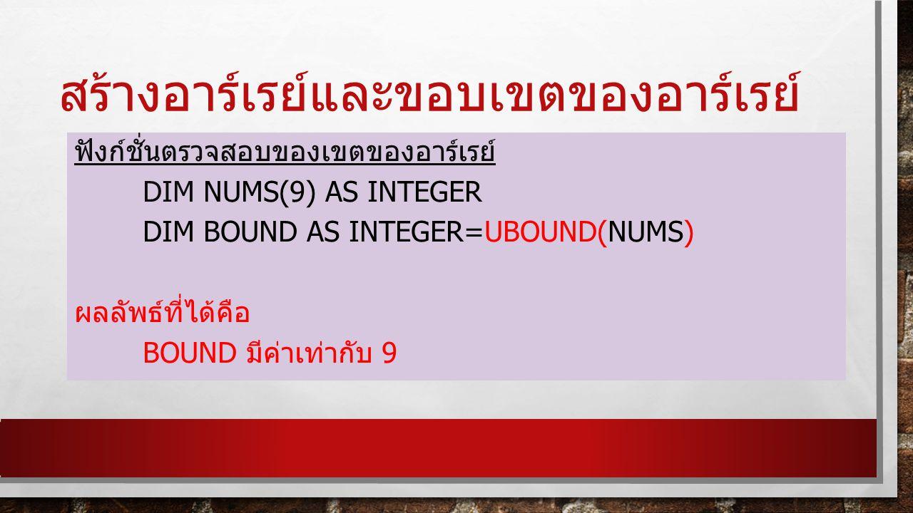 สร้างอาร์เรย์และขอบเขตของอาร์เรย์ ฟังก์ชั่นตรวจสอบของเขตของอาร์เรย์ DIM NUMS(9) AS INTEGER DIM BOUND AS INTEGER=UBOUND(NUMS) ผลลัพธ์ที่ได้คือ BOUND มีค่าเท่ากับ 9