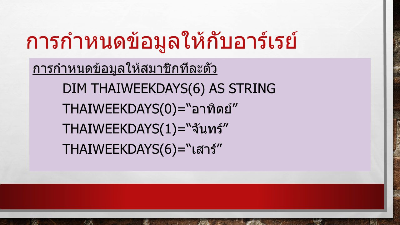 การกำหนดข้อมูลให้กับอาร์เรย์ การกำหนดข้อมูลให้สมาชิกทีละตัว DIM THAIWEEKDAYS(6) AS STRING THAIWEEKDAYS(0)= อาทิตย์ THAIWEEKDAYS(1)= จันทร์ THAIWEEKDAYS(6)= เสาร์