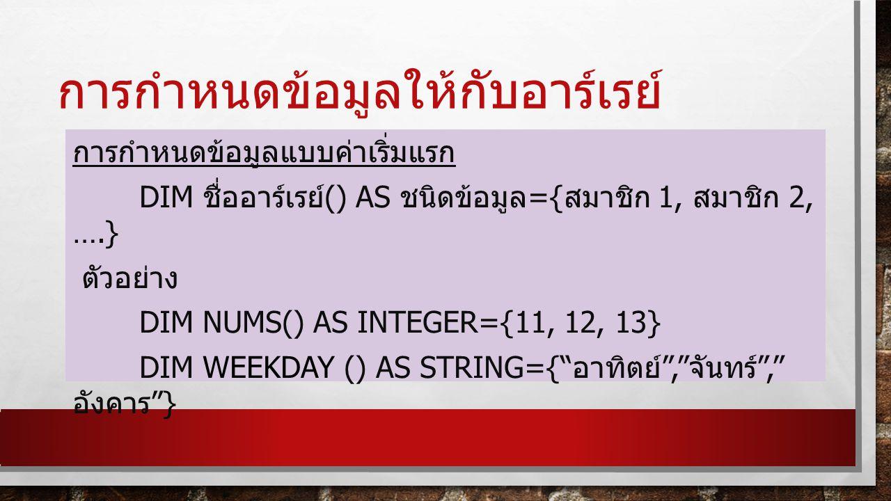 การกำหนดข้อมูลให้กับอาร์เรย์ การกำหนดข้อมูลแบบค่าเริ่มแรก DIM ชื่ออาร์เรย์ () AS ชนิดข้อมูล ={ สมาชิก 1, สมาชิก 2, ….} ตัวอย่าง DIM NUMS() AS INTEGER={11, 12, 13} DIM WEEKDAY () AS STRING={ อาทิตย์ , จันทร์ , อังคาร }
