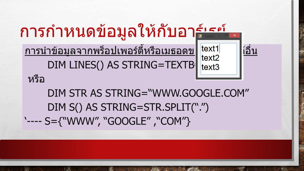 การกำหนดข้อมูลให้กับอาร์เรย์ การนำข้อมูลจากพร็อปเพอร์ตี้หรือเมธอดของออบเจ็กต์อื่น DIM LINES() AS STRING=TEXTBOX1.LINES หรือ DIM STR AS STRING= WWW.GOOGLE.COM DIM S() AS STRING=STR.SPLIT( . ) '---- S={ WWW , GOOGLE , COM }