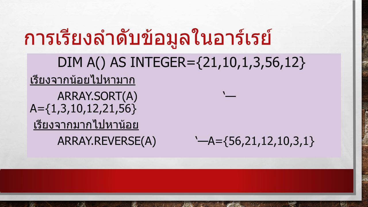 การเรียงลำดับข้อมูลในอาร์เรย์ DIM A() AS INTEGER={21,10,1,3,56,12} เรียงจากน้อยไปหามาก ARRAY.SORT(A) '— A={1,3,10,12,21,56} เรียงจากมากไปหาน้อย ARRAY.REVERSE(A) '—A={56,21,12,10,3,1}