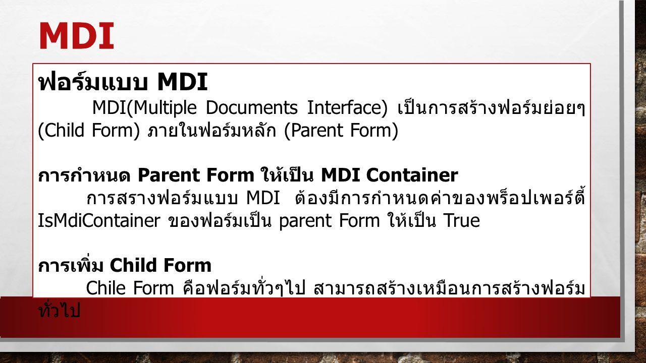 MDI ฟอร์มแบบ MDI MDI(Multiple Documents Interface) เป็นการสร้างฟอร์มย่อยๆ (Child Form) ภายในฟอร์มหลัก (Parent Form) การกำหนด Parent Form ให้เป็น MDI C