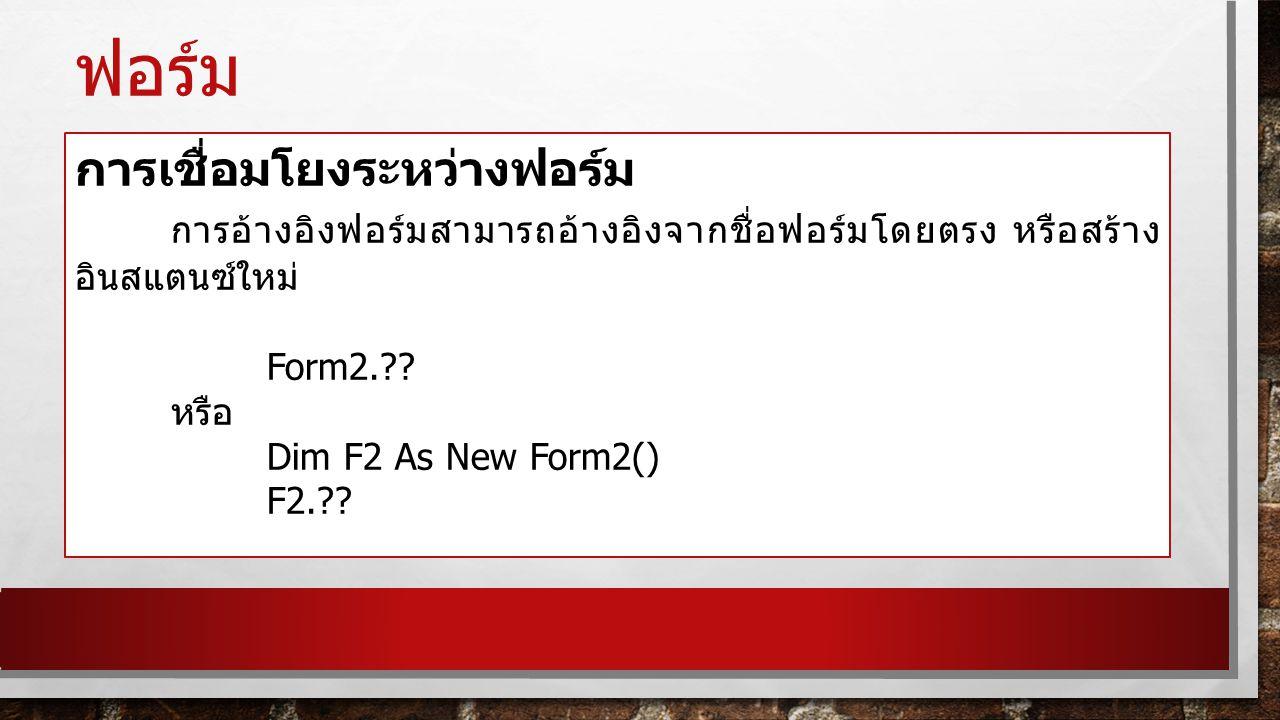 ฟอร์ม การโหลดฟอร์ม การโหลดฟอร์มสามารถใช้เมธอด Show() และการปิดฟอร์มใช้ เมธอด Close() Private Sub Button1_Click() Handles Button1.Click Form2.Show() '— หรืออีกวิธี Dim F2 As New Form2() F2.Show() End Sub