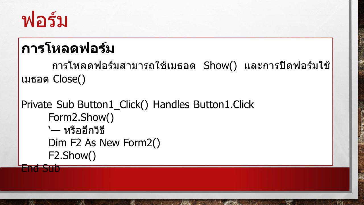ฟอร์ม การโหลดฟอร์ม การโหลดฟอร์มสามารถใช้เมธอด Show() และการปิดฟอร์มใช้ เมธอด Close() Private Sub Button1_Click() Handles Button1.Click Form2.Show() '—