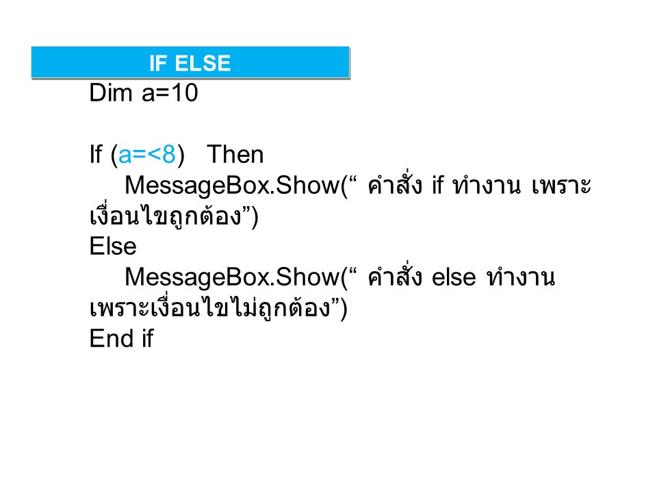 IF ELSE Dim a=10 If (a=<8) Then MessageBox.Show( คำสั่ง if ทำงาน เพราะ เงื่อนไขถูกต้อง ) Else MessageBox.Show( คำสั่ง else ทำงาน เพราะเงื่อนไขไม่ถูกต้อง ) End if
