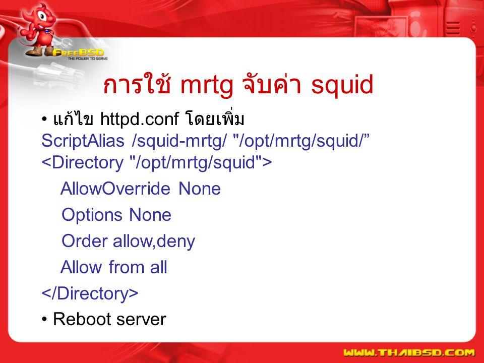 การใช้ mrtg จับค่า squid แก้ไข httpd.conf โดยเพิ่ม ScriptAlias /squid-mrtg/ /opt/mrtg/squid/ AllowOverride None Options None Order allow,deny Allow from all Reboot server