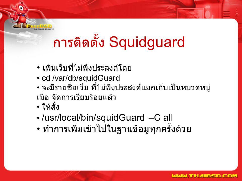 การติดตั้ง Squidguard เพิ่มเว็บที่ไม่พึงประสงค์โดย cd /var/db/squidGuard จะมีรายชื่อเว็บ ที่ไม่พึงประสงค์แยกเก็บเป็นหมวดหมู่ เมื่อ จัดการเรียบร้อยแล้ว ให้สั่ง /usr/local/bin/squidGuard –C all ทำการเพิ่มเข้าไปในฐานข้อมูทุกครั้งด้วย