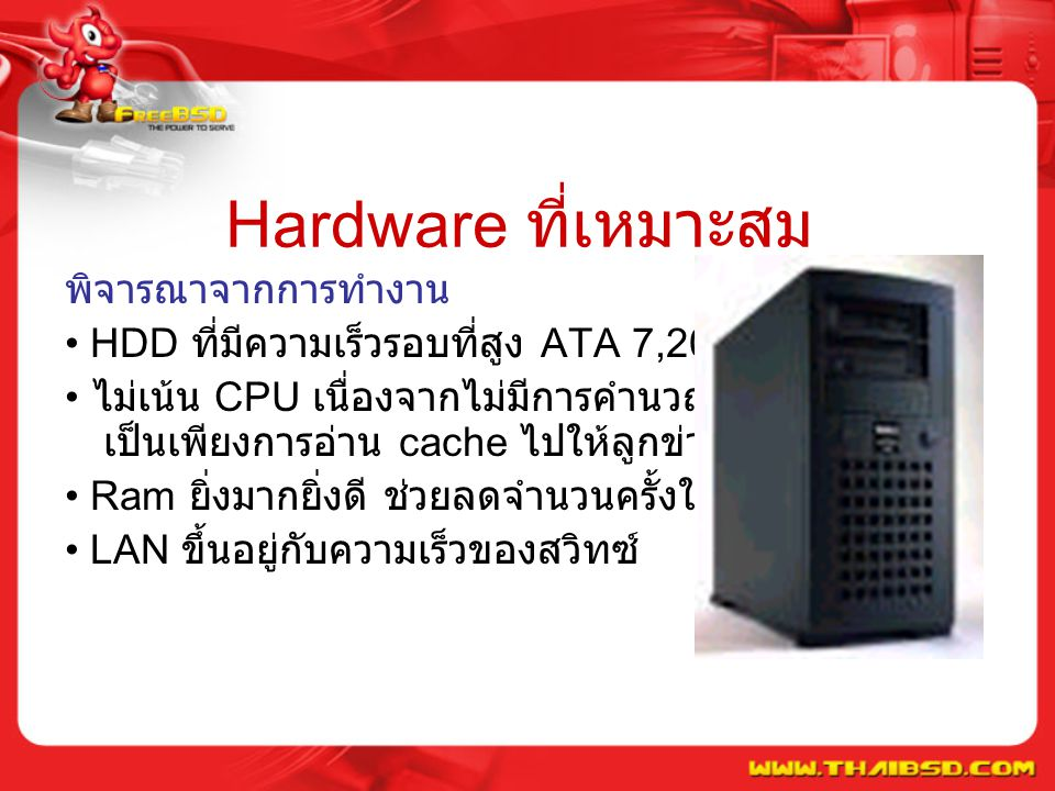 Hardware ที่เหมาะสม พิจารณาจากการทำงาน HDD ที่มีความเร็วรอบที่สูง ATA 7,200 รอบขึ้นไป ไม่เน้น CPU เนื่องจากไม่มีการคำนวณ การทำงาน เป็นเพียงการอ่าน cache ไปให้ลูกข่าย Ram ยิ่งมากยิ่งดี ช่วยลดจำนวนครั้งในการอ่าน HDD LAN ขึ้นอยู่กับความเร็วของสวิทซ์