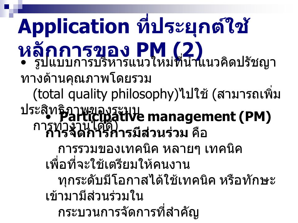 Application ที่ประยุกต์ใช้ หลักการของ PM (3) Employee involvement (EI) การ เกี่ยวข้องของลูกจ้าง คือ กระบวน การที่ลูกจ้างมีส่วนร่วมในการพิจารณาสิ่ง ต่างๆ ที่เกี่ยวข้องกับงานที่ ตัวเองทำ ความแตกต่าง - PM เน้นการมีส่วนร่วมของ กระบวนการจัดการที่สำคัญ - EI เน้นการมีส่วนร่วมของงานที่ตัวเอง ทำ