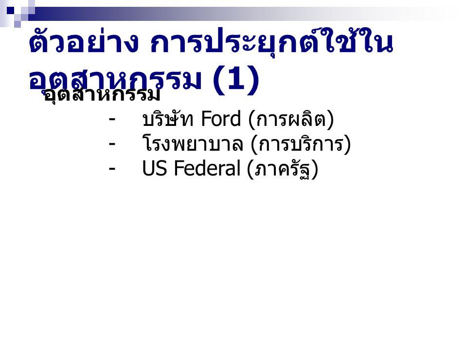 ตัวอย่าง การประยุกต์ใช้ใน อุตสาหกรรม (1) อุตสาหกรรม - บริษัท Ford ( การผลิต ) - โรงพยาบาล ( การบริการ ) - US Federal ( ภาครัฐ )