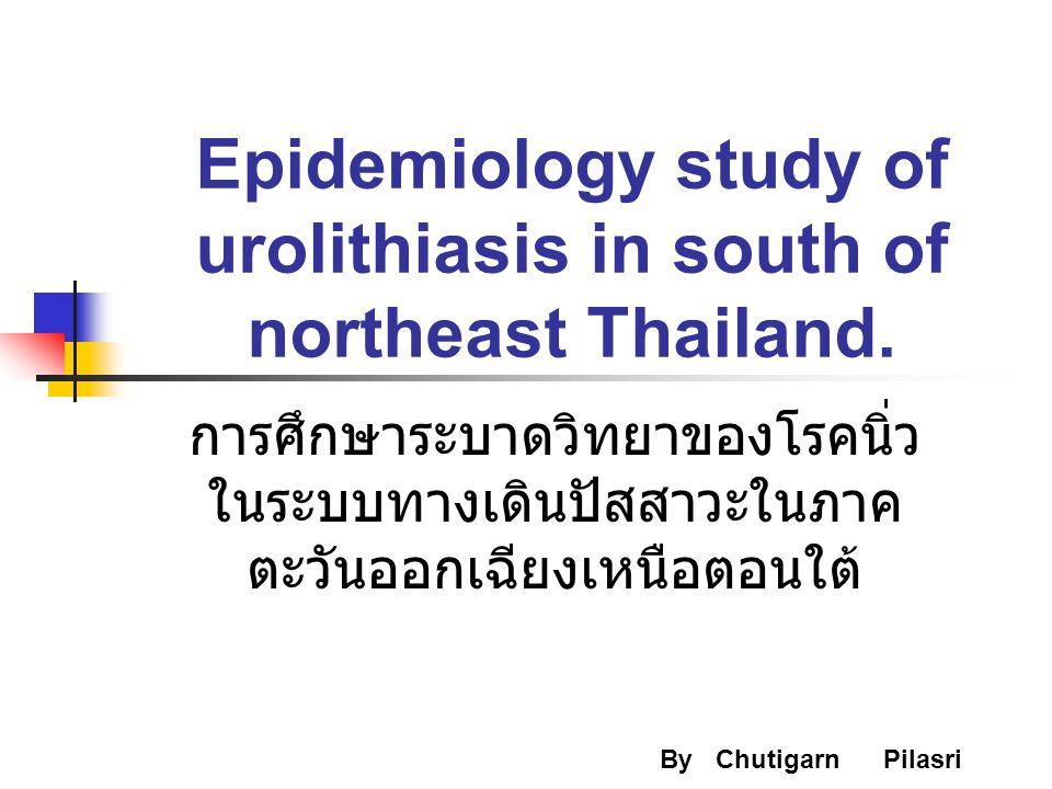 Epidemiology study of urolithiasis in south of northeast Thailand. By Chutigarn Pilasri การศึกษาระบาดวิทยาของโรคนิ่ว ในระบบทางเดินปัสสาวะในภาค ตะวันออ