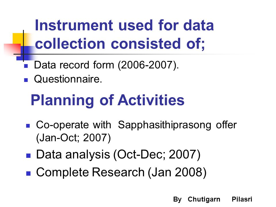 Instrument used for data collection consisted of; Data record form (2006-2007). Questionnaire. By Chutigarn Pilasri Planning of Activities Co-operate