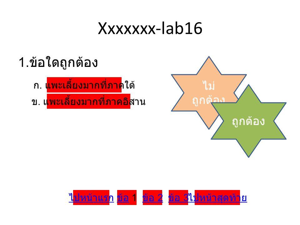 Xxxxxxx-lab16 1. ข้อใดถูกต้อง ก. แพะเลี้ยงมากที่ภาคใต้ ข. แพะเลี้ยงมากที่ภาคอิสาน ไม่ ถูกต้อง ถูกต้อง ข้อ ข้อ 1 ข้อ 2 ข้อ 3 ไปหน้าสุดท้ายไปหน้าแรก