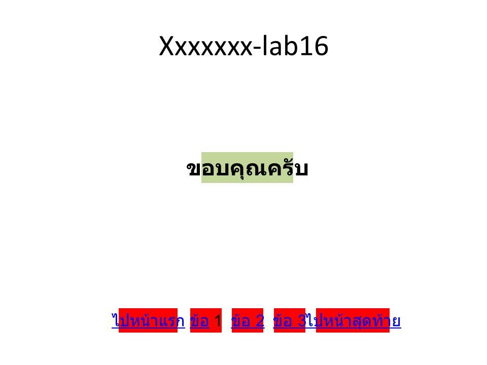 Xxxxxxx-lab16 ขอบคุณครับ ข้อ ข้อ 1 ข้อ 2 ข้อ 3 ไปหน้าสุดท้ายไปหน้าแรก