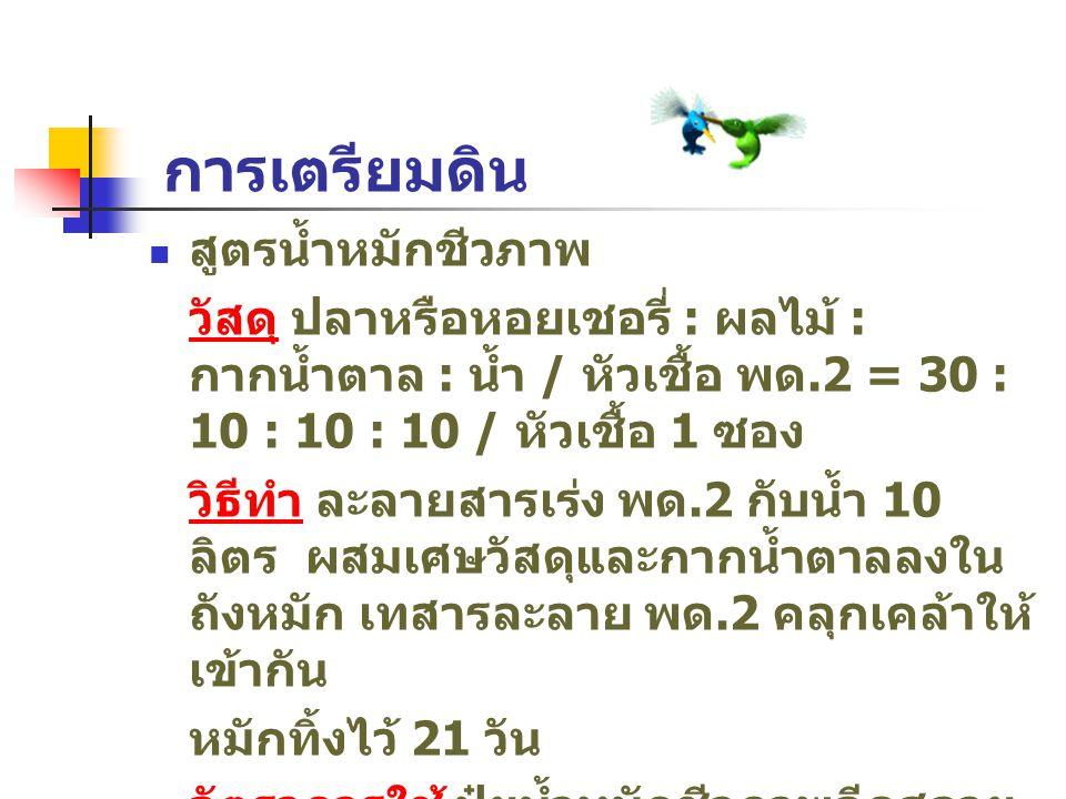การเตรียมดิน สูตรน้ำหมักชีวภาพ วัสดุ ปลาหรือหอยเชอรี่ : ผลไม้ : กากน้ำตาล : น้ำ / หัวเชื้อ พด.2 = 30 : 10 : 10 : 10 / หัวเชื้อ 1 ซอง วิธีทำ ละลายสารเร่ง พด.2 กับน้ำ 10 ลิตร ผสมเศษวัสดุและกากน้ำตาลลงใน ถังหมัก เทสารละลาย พด.2 คลุกเคล้าให้ เข้ากัน หมักทิ้งไว้ 21 วัน อัตราการใช้ ปุ๋ยน้ำหมักชีวภาพฉีดสลาย ฟางข้าว 5 ลิตร / ไร่ หากปล่อยเข้านา ตามน้ำ ใช้ 10 ลิตร / ไร่