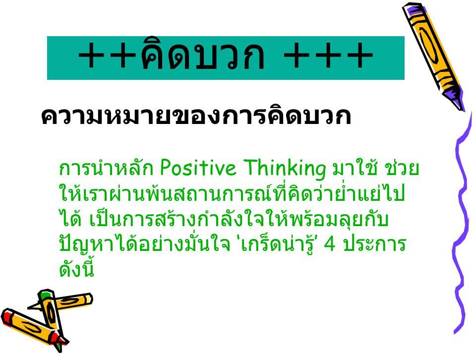 ++ คิดบวก +++ ความหมายของการคิดบวก การนำหลัก Positive Thinking มาใช้ ช่วย ให้เราผ่านพ้นสถานการณ์ที่คิดว่าย่ำแย่ไป ได้ เป็นการสร้างกำลังใจให้พร้อมลุยกั